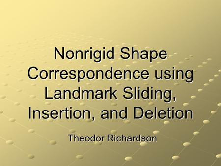 Nonrigid Shape Correspondence using Landmark Sliding, Insertion, and Deletion Theodor Richardson.