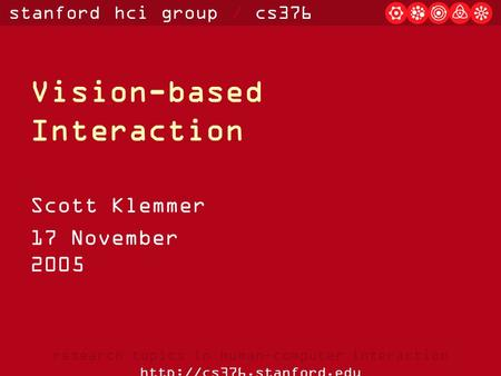Stanford hci group / cs376 research topics in human-computer interaction  Vision-based Interaction Scott Klemmer 17 November 2005.