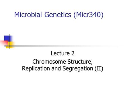 Microbial Genetics (Micr340) Lecture 2 Chromosome Structure, Replication and Segregation (II)