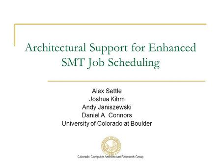 Colorado Computer Architecture Research Group Architectural Support for Enhanced SMT Job Scheduling Alex Settle Joshua Kihm Andy Janiszewski Daniel A.