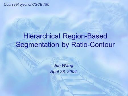 Hierarchical Region-Based Segmentation by Ratio-Contour Jun Wang April 28, 2004 Course Project of CSCE 790.