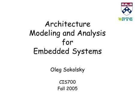 Architecture Modeling and Analysis for Embedded Systems Oleg Sokolsky CIS700 Fall 2005.