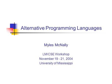 Alternative Programming Languages Myles McNally LMICSE Workshop November 19 - 21, 2004 University of Mississippi.