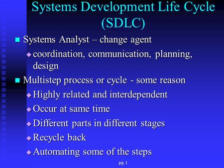 Pg. 1 Systems Development Life Cycle (SDLC) Systems Analyst – change agent Systems Analyst – change agent  coordination, communication, planning, design.