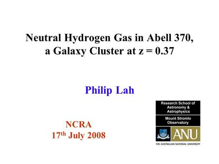 Neutral Hydrogen Gas in Abell 370, a Galaxy Cluster at z = 0.37 NCRA 17 th July 2008 Philip Lah.