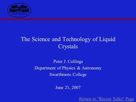 The Science and Technology of Liquid Crystals Peter J. Collings Department of Physics & Astronomy Swarthmore College June 21, 2007 Return to Recent Talks