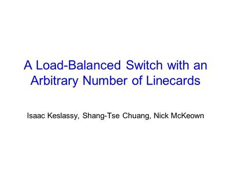 A Load-Balanced Switch with an Arbitrary Number of Linecards Isaac Keslassy, Shang-Tse Chuang, Nick McKeown.