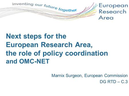 Next steps for the European Research Area, the role of policy coordination and OMC-NET Marnix Surgeon, European Commission DG RTD – C.3.