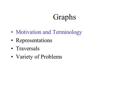 Graphs Motivation and Terminology Representations Traversals Variety of Problems.