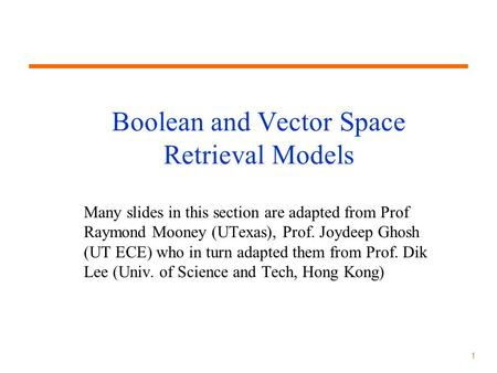 1 Boolean and Vector Space Retrieval Models Many slides in this section are adapted from Prof Raymond Mooney (UTexas), Prof. Joydeep Ghosh (UT ECE) who.