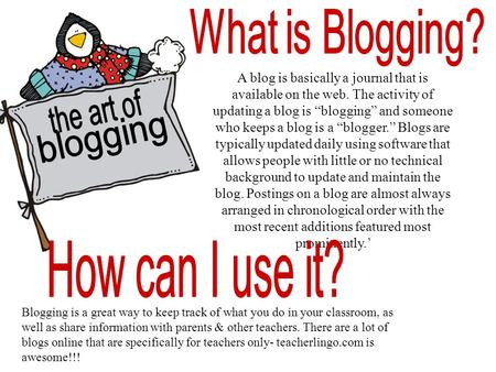 "A blog is basically a journal that is available on the web. The activity of updating a blog is ""blogging"" and someone who keeps a blog is a ""blogger."""