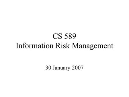 CS 589 Information Risk Management 30 January 2007.