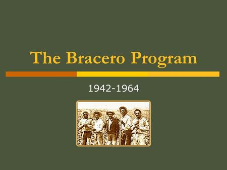 The Bracero Program 1942-1964. What was the Bracero Program?  Foreign contract labor program initiated in 1942 during WWII  Also known as the Migrant.