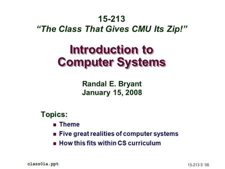 Introduction to Computer Systems Topics: Theme Five great realities of computer systems How this fits within CS curriculum 15-213 S '08 class01a.ppt 15-213.