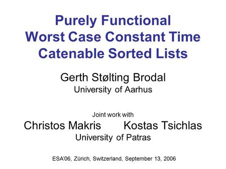 Purely Functional Worst Case Constant Time Catenable Sorted Lists Gerth Stølting Brodal University of Aarhus Joint work with Christos Makris Kostas Tsichlas.