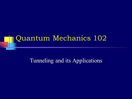 Quantum Mechanics 102 Tunneling and its Applications.