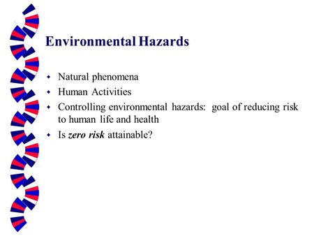 Environmental Hazards w Natural phenomena w Human Activities w Controlling environmental hazards: goal of reducing risk to human life and health w Is zero.