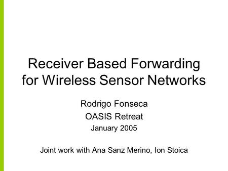 Receiver Based Forwarding for Wireless Sensor Networks Rodrigo Fonseca OASIS Retreat January 2005 Joint work with Ana Sanz Merino, Ion Stoica.