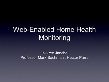 Web-Enabled Home Health Monitoring Jakkree Janchoi Professor Mark Bachman, Hector Parra.