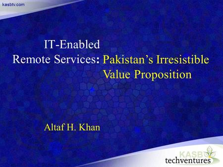 Kasbtv.com IT-Enabled Remote Services: Altaf H. Khan Pakistan's Irresistible Value Proposition.