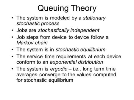 Queuing Theory The system is modeled by a stationary stochastic process Jobs are stochastically independent Job steps from device to device follow a Markov.