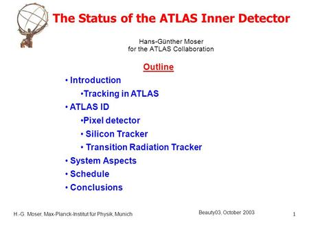H.-G. Moser, Max-Planck-Institut für Physik, Munich1 Beauty03, October 2003 The Status of the ATLAS Inner Detector Hans-Günther Moser for the ATLAS Collaboration.
