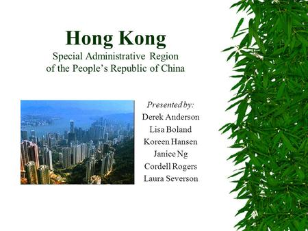Hong Kong Special Administrative Region of the People's Republic of China Presented by: Derek Anderson Lisa Boland Koreen Hansen Janice Ng Cordell Rogers.