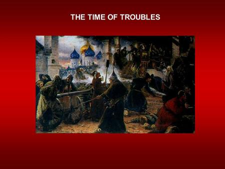 THE TIME OF TROUBLES. The Problems Begin  Ivan IV dies in 1584  Son Feodor succeeds him  Weak & ineffective ruler.