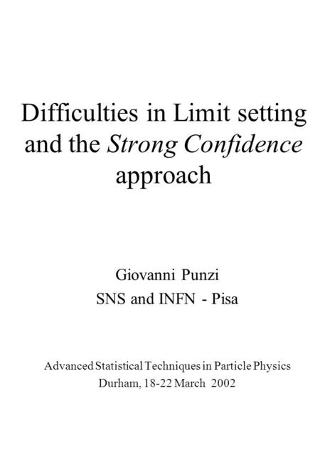 Difficulties in Limit setting and the Strong Confidence approach Giovanni Punzi SNS and INFN - Pisa Advanced Statistical Techniques in Particle Physics.