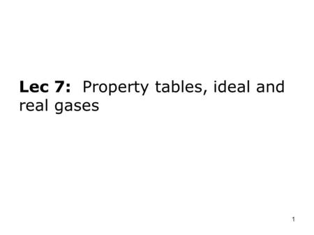 Lec 7: Property tables, ideal and real gases
