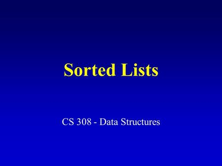 Sorted Lists CS 308 - Data Structures. Sorted List Specification (partial) InsertItem (ItemType item) Function: Adds item to list Preconditions: (1) List.