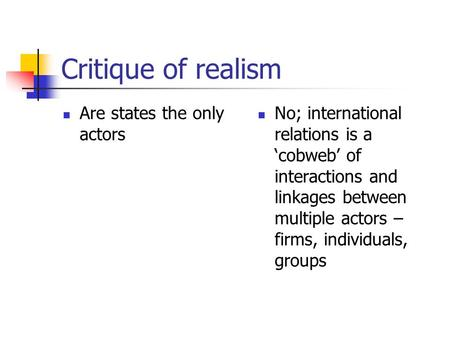 Critique of realism Are states the only actors No; international relations is a 'cobweb' of interactions and linkages between multiple actors – firms,