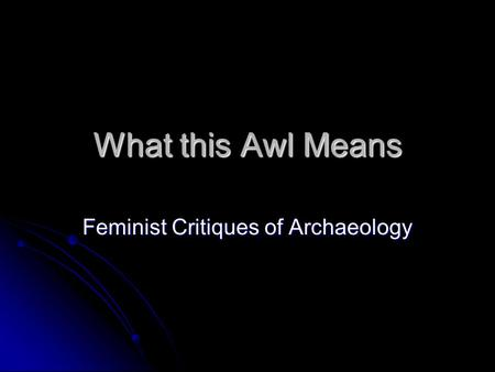 What this Awl Means Feminist Critiques of Archaeology.