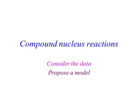 Compound nucleus reactions Consider the data Propose a model.