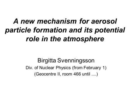 A new mechanism for aerosol particle formation and its potential role in the atmosphere Birgitta Svenningsson Div. of Nuclear Physics (from February 1)