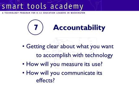 7 Accountability Getting clear about what you want to accomplish with technology How will you measure its use? How will you communicate its effects?