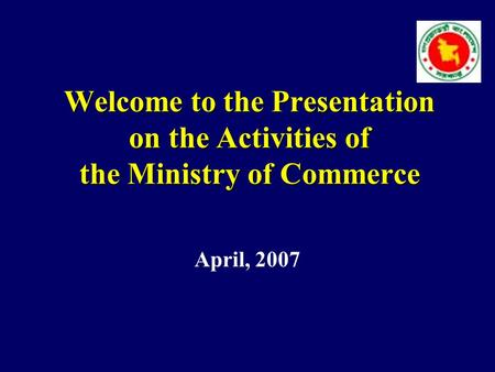 Welcome to the Presentation on the Activities of the Ministry of Commerce April, 2007.