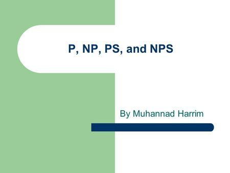 P, NP, PS, and NPS By Muhannad Harrim. Class P P is the complexity class containing decision problems which can be solved by a Deterministic Turing machine.