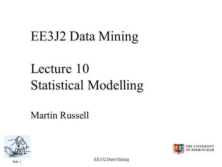 Slide 1 EE3J2 Data Mining EE3J2 Data Mining Lecture 10 Statistical Modelling Martin Russell.