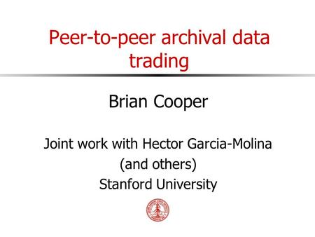 Peer-to-peer archival data trading Brian Cooper Joint work with Hector Garcia-Molina (and others) Stanford University.