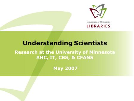 Research at the University of Minnesota AHC, IT, CBS, & CFANS May 2007 Understanding Scientists.