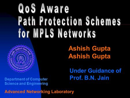 Ashish Gupta Under Guidance of Prof. B.N. Jain Department of Computer Science and Engineering Advanced Networking Laboratory.