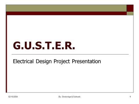 02/10/2004By: Strobridge & Sulkoski1 G.U.S.T.E.R. Electrical Design Project Presentation.