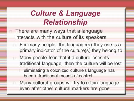 Culture & Language Relationship There are many ways that a language interacts with the culture of its speakers For many people, the language(s) they use.