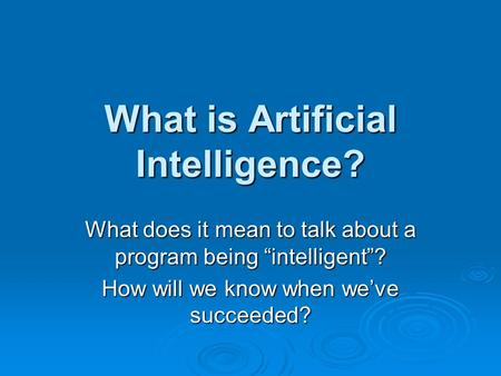 "What is Artificial Intelligence? What does it mean to talk about a program being ""intelligent""? How will we know when we've succeeded?"