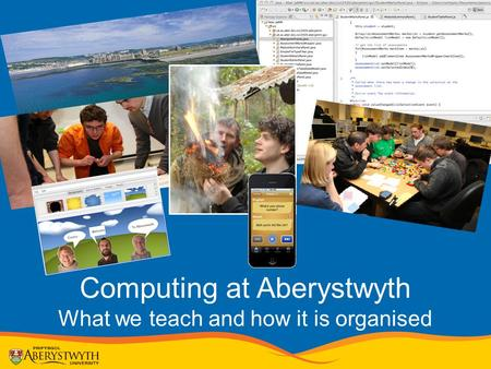 Computing at Aberystwyth What we teach and how it is organised.