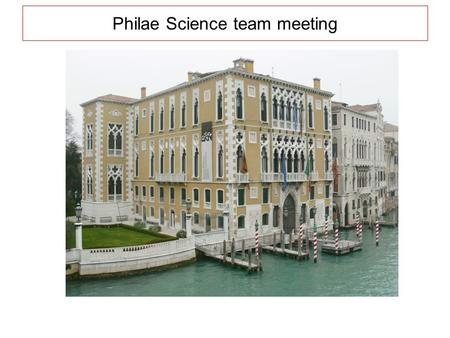 Philae Science team meeting. Venezia, March 30, 31, April 1, 2009Palazzo Cavalli Franchetti.