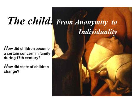 The child: From Anonymity to Individuality H ow did children become a certain concern in family during 17th century? H ow did state of children change?