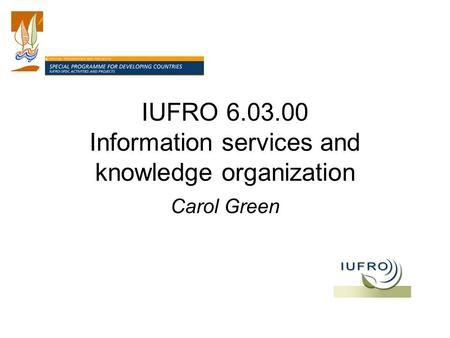 IUFRO 6.03.00 Information services and knowledge organization Carol Green.