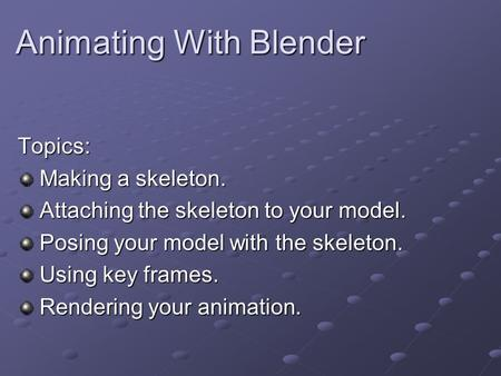 Animating With Blender Topics: Making a skeleton. Making a skeleton. Attaching the skeleton to your model. Attaching the skeleton to your model. Posing.